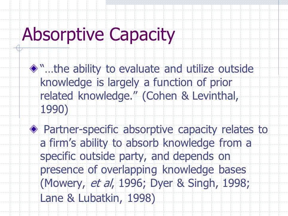 Absorptive Capacity …the ability to evaluate and utilize outside knowledge is largely a function of prior related knowledge. (Cohen & Levinthal, 1990) Partner-specific absorptive capacity relates to a firm's ability to absorb knowledge from a specific outside party, and depends on presence of overlapping knowledge bases (Mowery, et al, 1996; Dyer & Singh, 1998; Lane & Lubatkin, 1998)
