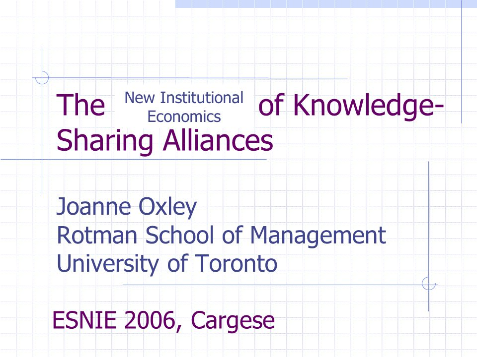 The Economics of Knowledge- Sharing Alliances Joanne Oxley Rotman School of Management University of Toronto ESNIE 2006, Cargese New Institutional Economics