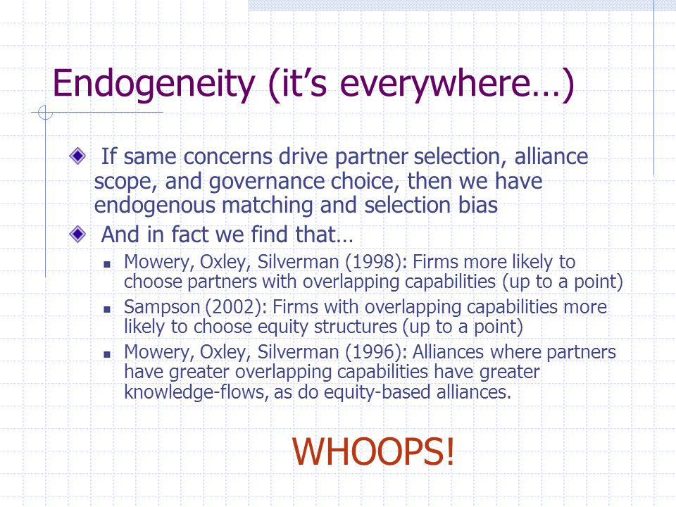 Endogeneity (it's everywhere…) If same concerns drive partner selection, alliance scope, and governance choice, then we have endogenous matching and selection bias And in fact we find that… Mowery, Oxley, Silverman (1998): Firms more likely to choose partners with overlapping capabilities (up to a point) Sampson (2002): Firms with overlapping capabilities more likely to choose equity structures (up to a point) Mowery, Oxley, Silverman (1996): Alliances where partners have greater overlapping capabilities have greater knowledge-flows, as do equity-based alliances.