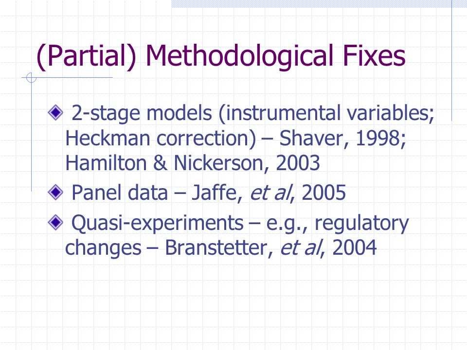 (Partial) Methodological Fixes 2-stage models (instrumental variables; Heckman correction) – Shaver, 1998; Hamilton & Nickerson, 2003 Panel data – Jaffe, et al, 2005 Quasi-experiments – e.g., regulatory changes – Branstetter, et al, 2004