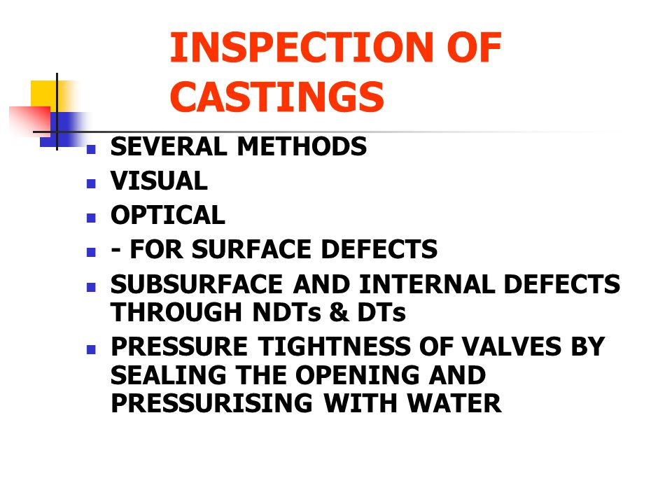 INSPECTION OF CASTINGS SEVERAL METHODS VISUAL OPTICAL - FOR SURFACE DEFECTS SUBSURFACE AND INTERNAL DEFECTS THROUGH NDTs & DTs PRESSURE TIGHTNESS OF V