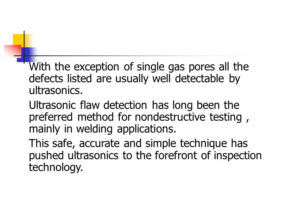 With the exception of single gas pores all the defects listed are usually well detectable by ultrasonics. Ultrasonic flaw detection has long been the