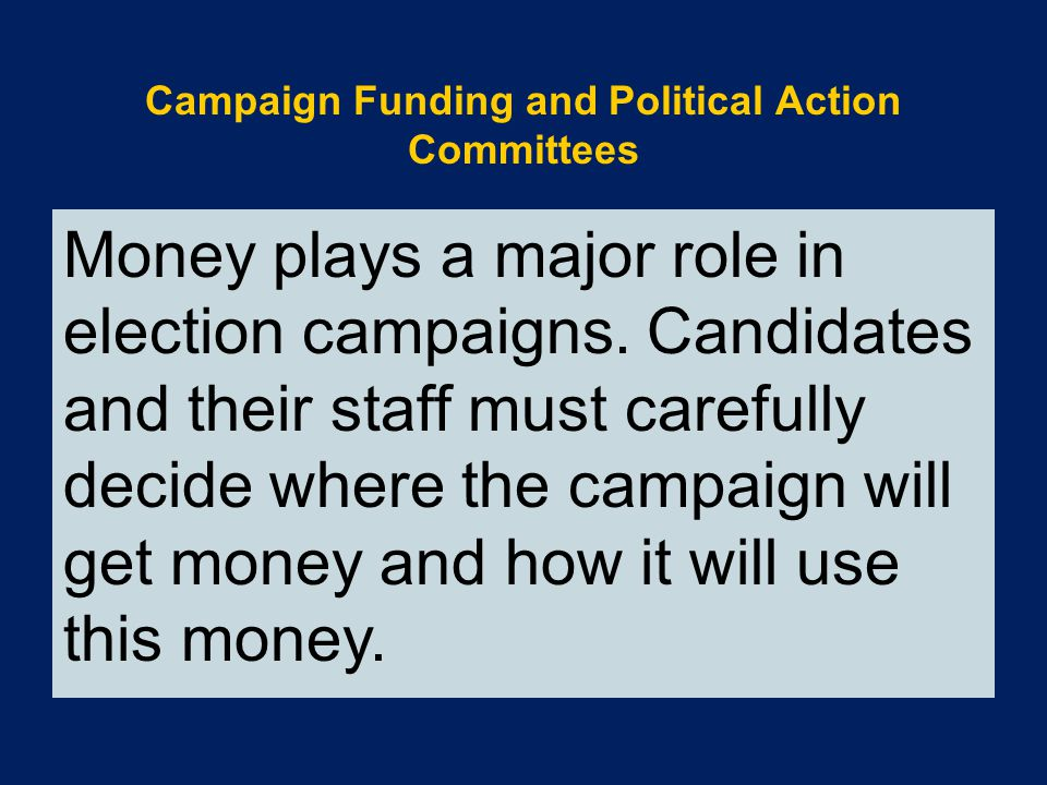 Money plays a major role in election campaigns. Candidates and their staff must carefully decide where the campaign will get money and how it will use