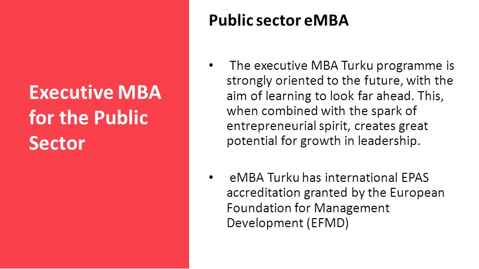 Executive MBA for the Public Sector Public sector eMBA The executive MBA Turku programme is strongly oriented to the future, with the aim of learning to look far ahead.