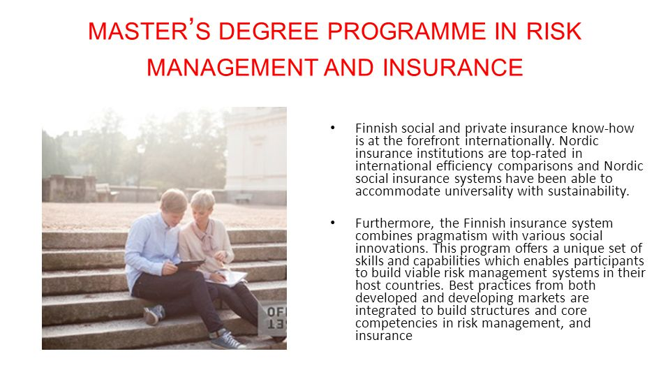 MASTER ' S DEGREE PROGRAMME IN RISK MANAGEMENT AND INSURANCE Finnish social and private insurance know-how is at the forefront internationally.