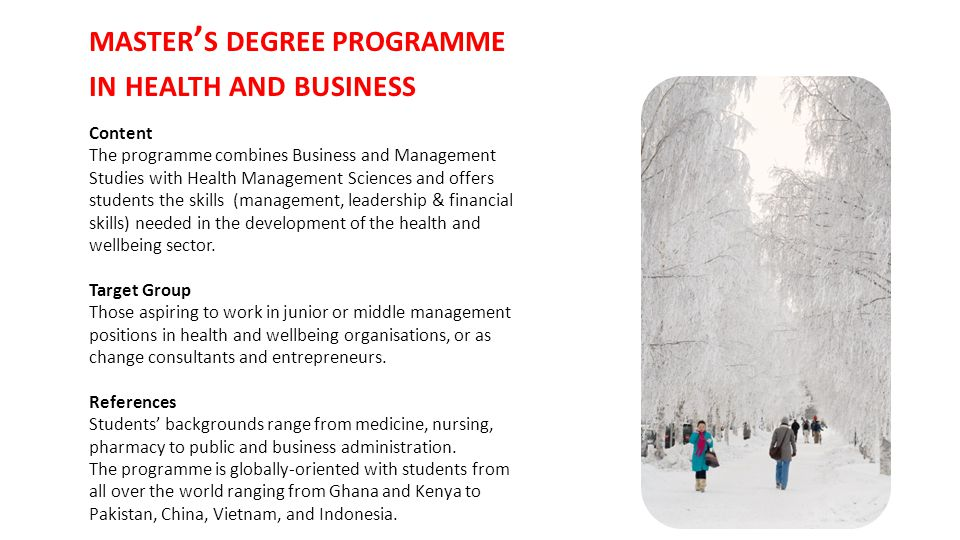 MASTER ' S DEGREE PROGRAMME IN HEALTH AND BUSINESS Content The programme combines Business and Management Studies with Health Management Sciences and offers students the skills (management, leadership & financial skills) needed in the development of the health and wellbeing sector.