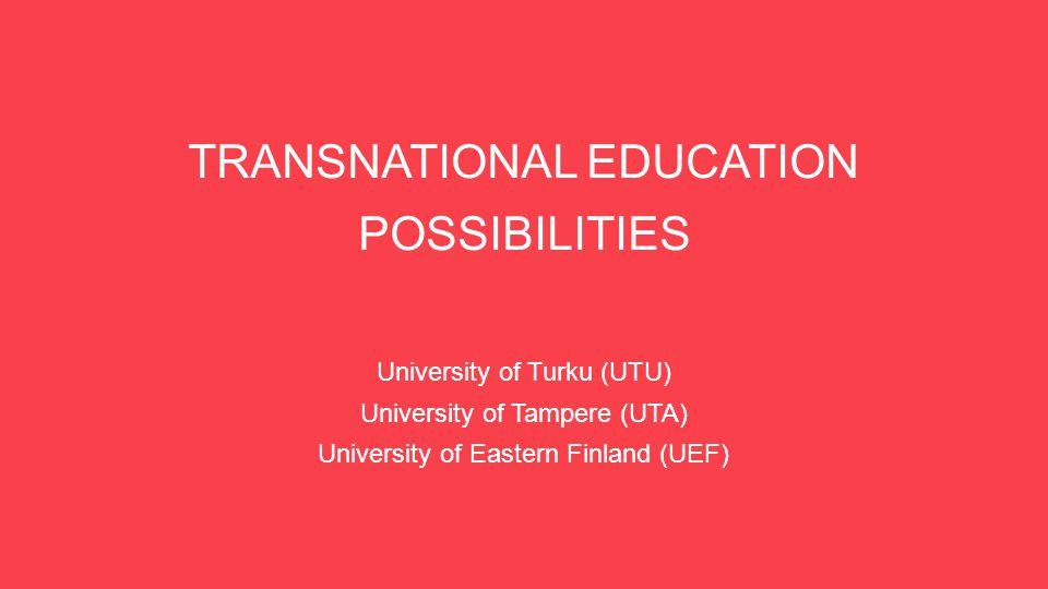 TRANSNATIONAL EDUCATION POSSIBILITIES University of Turku (UTU) University of Tampere (UTA) University of Eastern Finland (UEF)