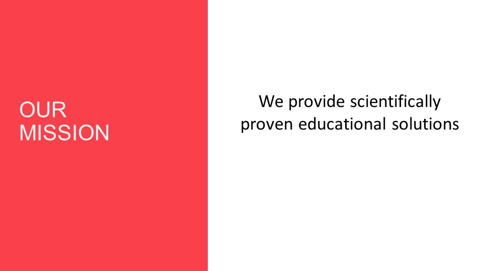 OUR MISSION We provide scientifically proven educational solutions