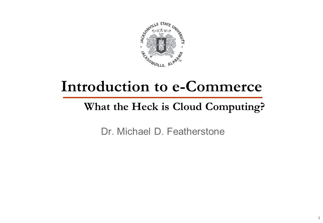 1 Dr. Michael D. Featherstone Introduction to e-Commerce What the Heck is Cloud Computing