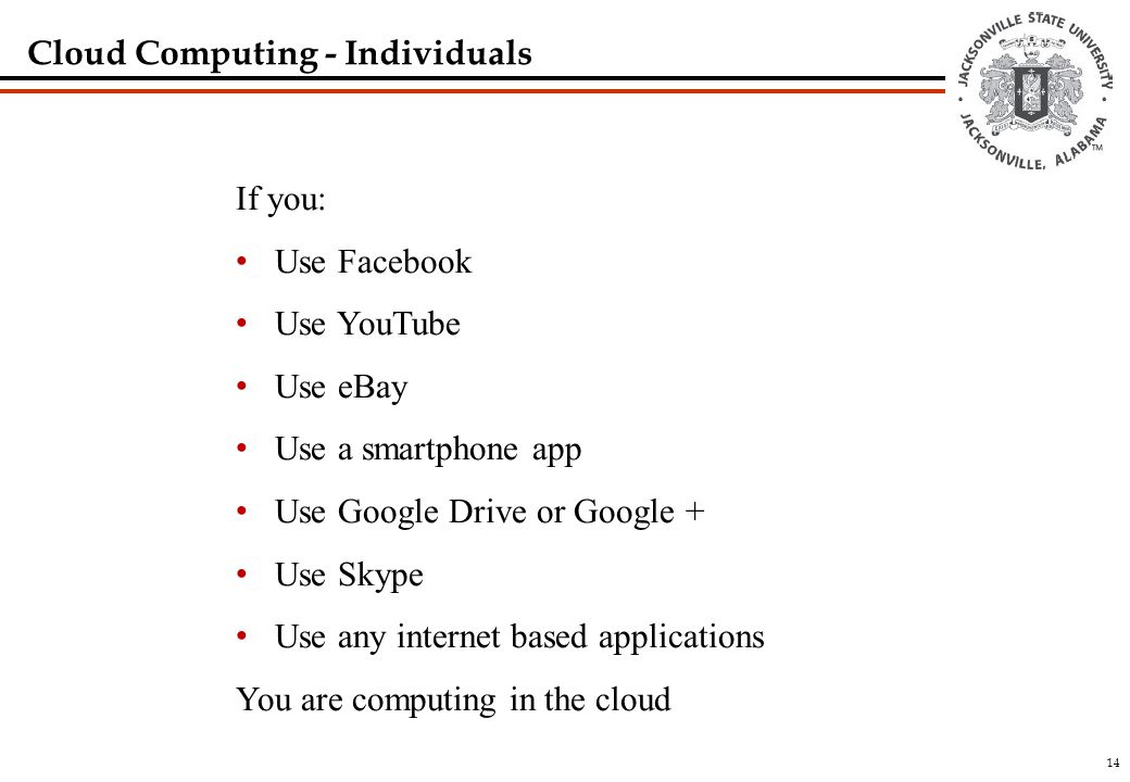 14 Cloud Computing - Individuals If you: Use Facebook Use YouTube Use eBay Use a smartphone app Use Google Drive or Google + Use Skype Use any internet based applications You are computing in the cloud