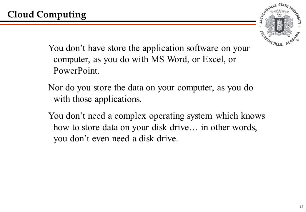 15 Cloud Computing You don't have store the application software on your computer, as you do with MS Word, or Excel, or PowerPoint.