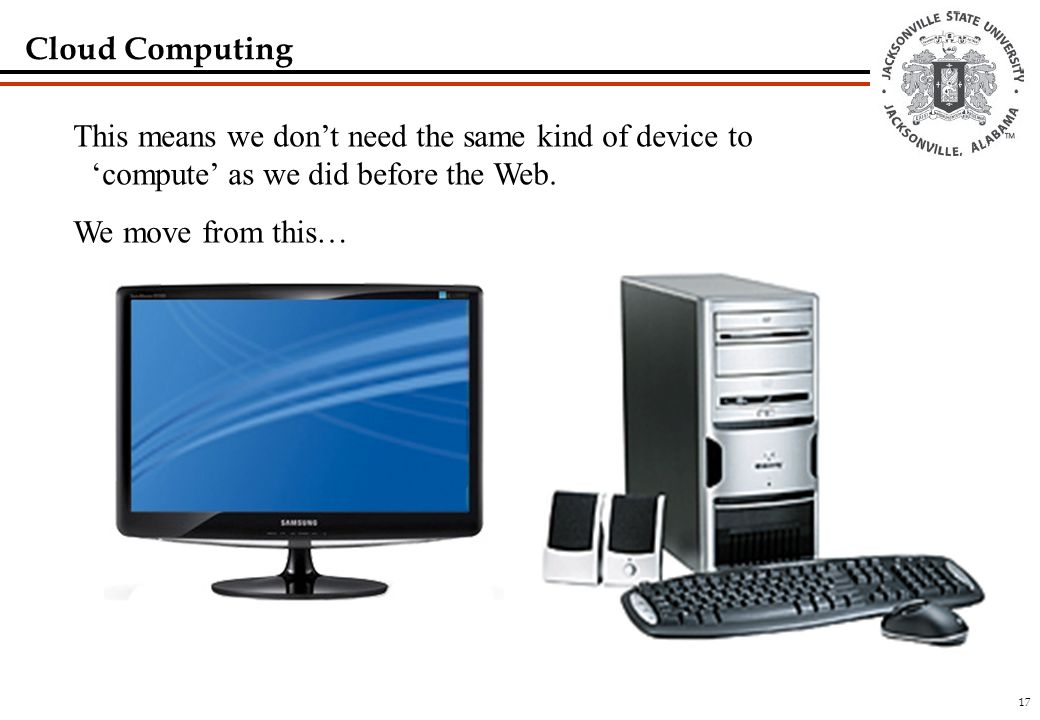 17 Cloud Computing This means we don't need the same kind of device to 'compute' as we did before the Web.