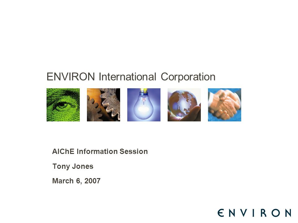 ENVIRON International Corporation AIChE Information Session Tony Jones March 6, 2007