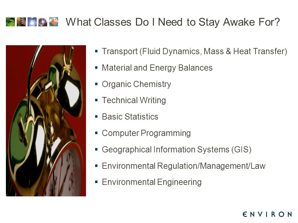 What Classes Do I Need to Stay Awake For?  Transport (Fluid Dynamics, Mass & Heat Transfer)  Material and Energy Balances  Organic Chemistry  Tech