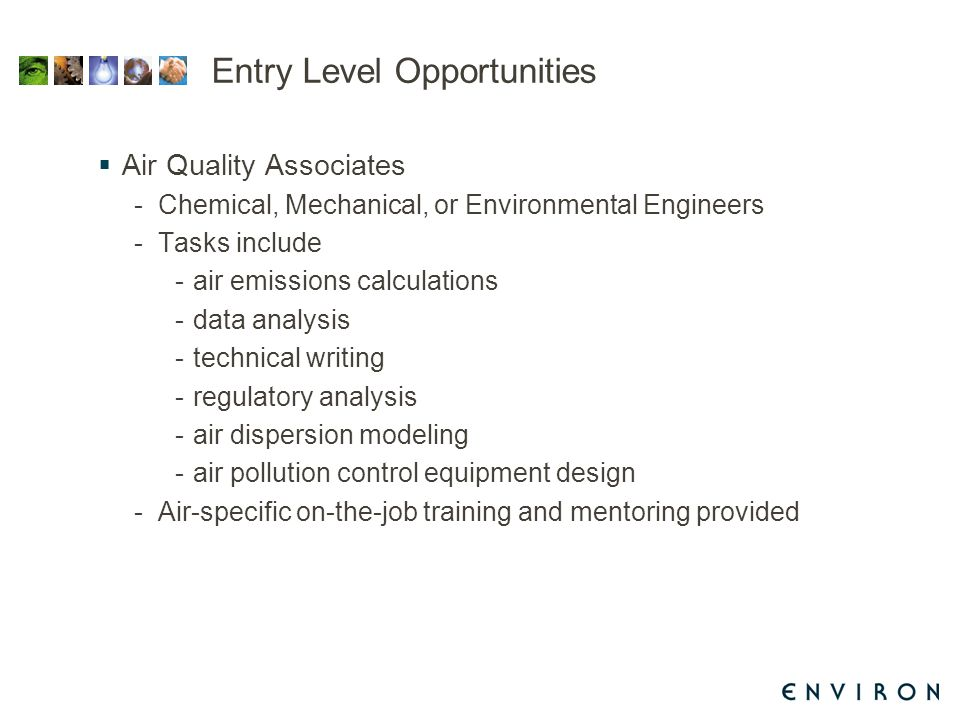 Entry Level Opportunities  Air Quality Associates -Chemical, Mechanical, or Environmental Engineers -Tasks include -air emissions calculations -data analysis -technical writing -regulatory analysis -air dispersion modeling -air pollution control equipment design -Air-specific on-the-job training and mentoring provided