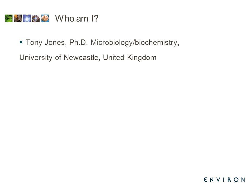 Who am I?  Tony Jones, Ph.D. Microbiology/biochemistry, University of Newcastle, United Kingdom