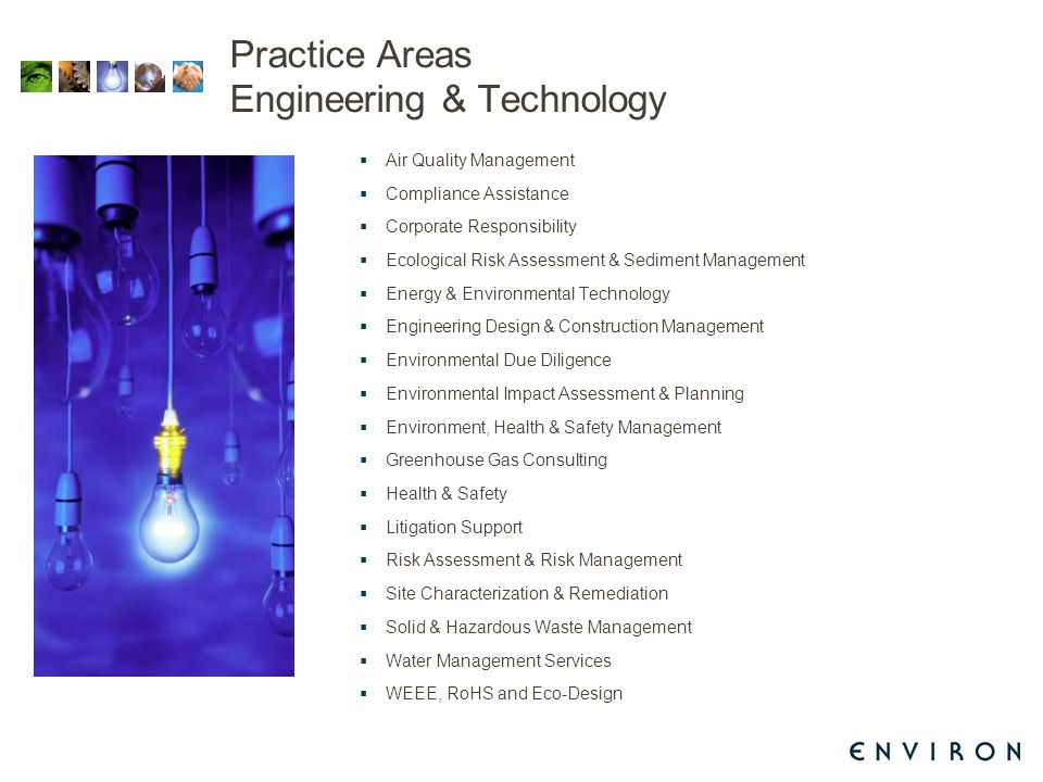 Practice Areas Engineering & Technology  Air Quality Management  Compliance Assistance  Corporate Responsibility  Ecological Risk Assessment & Sediment Management  Energy & Environmental Technology  Engineering Design & Construction Management  Environmental Due Diligence  Environmental Impact Assessment & Planning  Environment, Health & Safety Management  Greenhouse Gas Consulting  Health & Safety  Litigation Support  Risk Assessment & Risk Management  Site Characterization & Remediation  Solid & Hazardous Waste Management  Water Management Services  WEEE, RoHS and Eco-Design