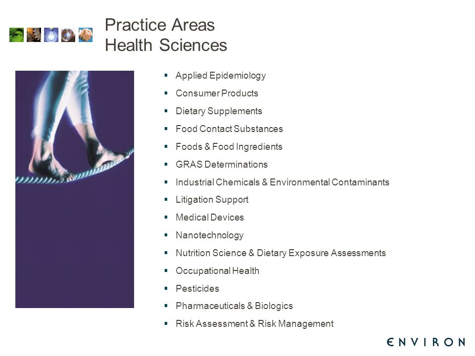 Practice Areas Health Sciences  Applied Epidemiology  Consumer Products  Dietary Supplements  Food Contact Substances  Foods & Food Ingredients  GRAS Determinations  Industrial Chemicals & Environmental Contaminants  Litigation Support  Medical Devices  Nanotechnology  Nutrition Science & Dietary Exposure Assessments  Occupational Health  Pesticides  Pharmaceuticals & Biologics  Risk Assessment & Risk Management