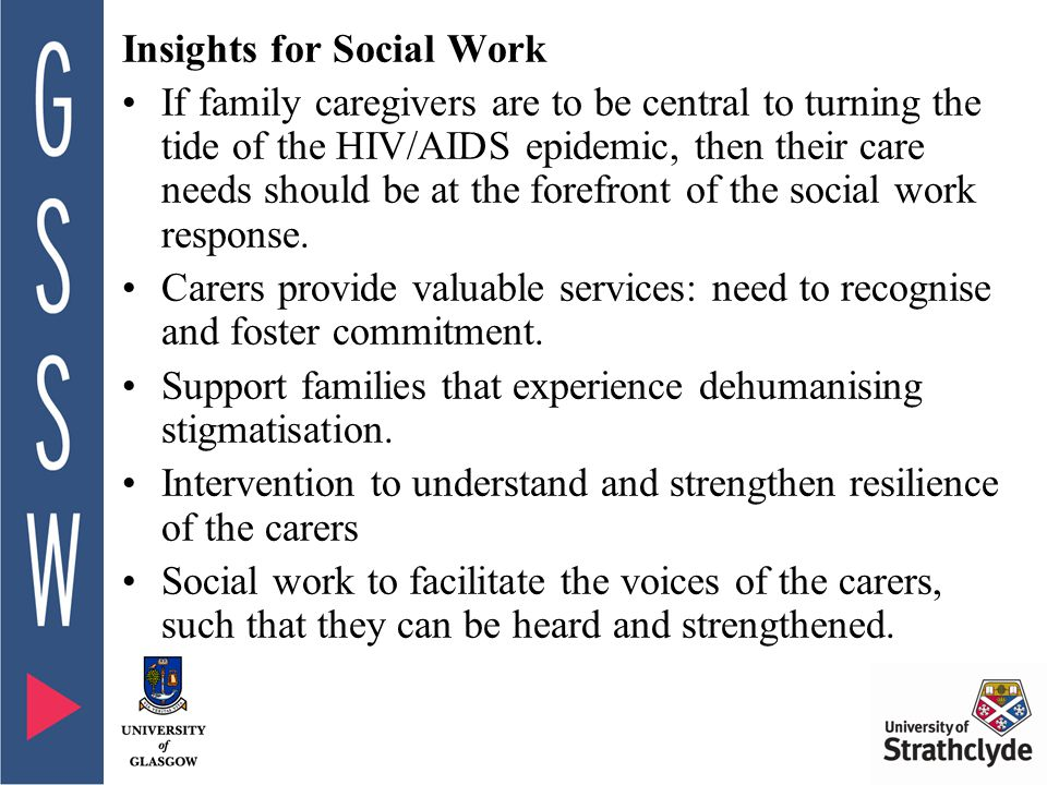 Insights for Social Work If family caregivers are to be central to turning the tide of the HIV/AIDS epidemic, then their care needs should be at the forefront of the social work response.