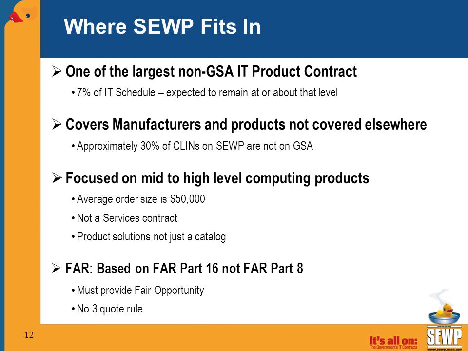 12 Where SEWP Fits In  One of the largest non-GSA IT Product Contract 7% of IT Schedule – expected to remain at or about that level  Covers Manufacturers and products not covered elsewhere Approximately 30% of CLINs on SEWP are not on GSA  Focused on mid to high level computing products Average order size is $50,000 Not a Services contract Product solutions not just a catalog  FAR: Based on FAR Part 16 not FAR Part 8 Must provide Fair Opportunity No 3 quote rule