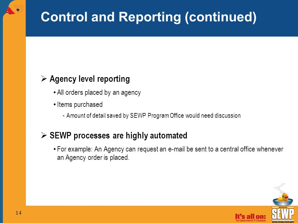 14 Control and Reporting (continued)  Agency level reporting All orders placed by an agency Items purchased -Amount of detail saved by SEWP Program Office would need discussion  SEWP processes are highly automated For example: An Agency can request an e-mail be sent to a central office whenever an Agency order is placed.