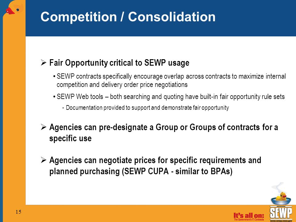 15 Competition / Consolidation  Fair Opportunity critical to SEWP usage SEWP contracts specifically encourage overlap across contracts to maximize internal competition and delivery order price negotiations SEWP Web tools – both searching and quoting have built-in fair opportunity rule sets -Documentation provided to support and demonstrate fair opportunity  Agencies can pre-designate a Group or Groups of contracts for a specific use  Agencies can negotiate prices for specific requirements and planned purchasing (SEWP CUPA - similar to BPAs)