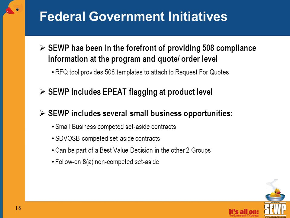 18 Federal Government Initiatives  SEWP has been in the forefront of providing 508 compliance information at the program and quote/ order level RFQ tool provides 508 templates to attach to Request For Quotes  SEWP includes EPEAT flagging at product level  SEWP includes several small business opportunities: Small Business competed set-aside contracts SDVOSB competed set-aside contracts Can be part of a Best Value Decision in the other 2 Groups Follow-on 8(a) non-competed set-aside