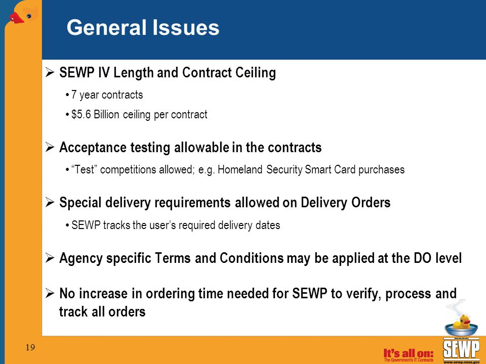 19 General Issues  SEWP IV Length and Contract Ceiling 7 year contracts $5.6 Billion ceiling per contract  Acceptance testing allowable in the contracts Test competitions allowed; e.g.