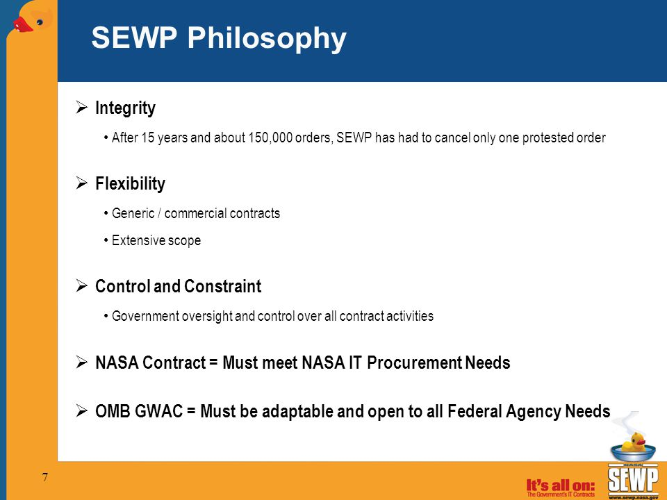 7 SEWP Philosophy  Integrity After 15 years and about 150,000 orders, SEWP has had to cancel only one protested order  Flexibility Generic / commercial contracts Extensive scope  Control and Constraint Government oversight and control over all contract activities  NASA Contract = Must meet NASA IT Procurement Needs  OMB GWAC = Must be adaptable and open to all Federal Agency Needs