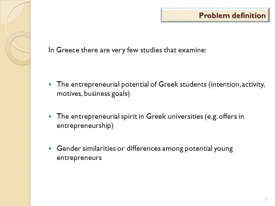 Problem definition In Greece there are very few studies that examine: The entrepreneurial potential of Greek students (intention, activity, motives, b