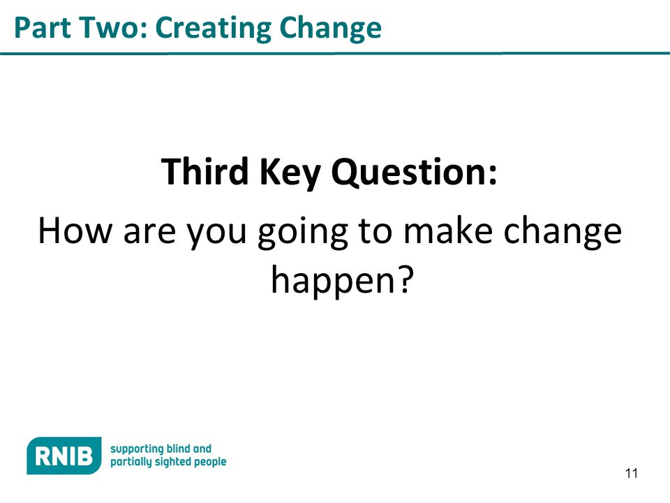 11 Part Two: Creating Change Third Key Question: How are you going to make change happen