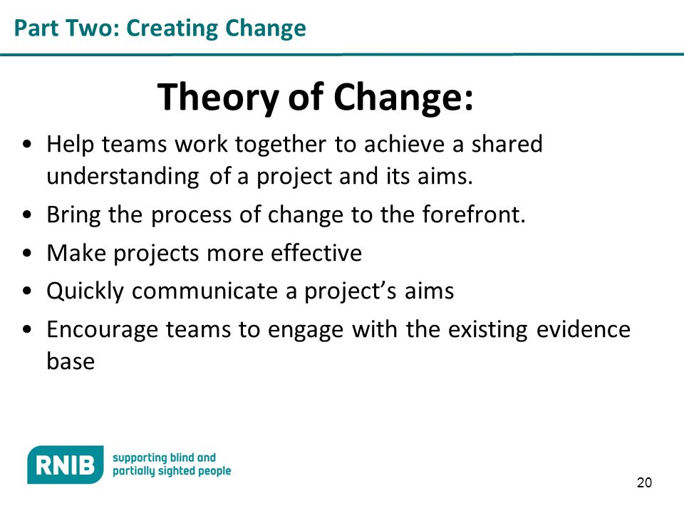 Part Two: Creating Change Theory of Change: Help teams work together to achieve a shared understanding of a project and its aims.