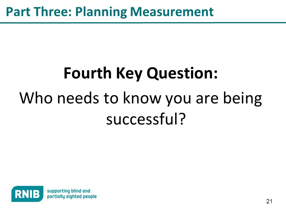 21 Part Three: Planning Measurement Fourth Key Question: Who needs to know you are being successful