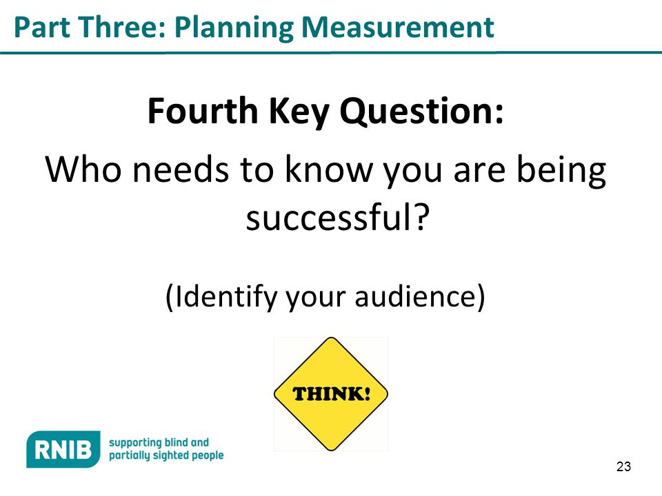 23 Part Three: Planning Measurement Fourth Key Question: Who needs to know you are being successful.