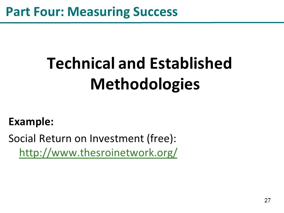 Part Four: Measuring Success Technical and Established Methodologies Example: Social Return on Investment (free): http://www.thesroinetwork.org/ http://www.thesroinetwork.org/ 27