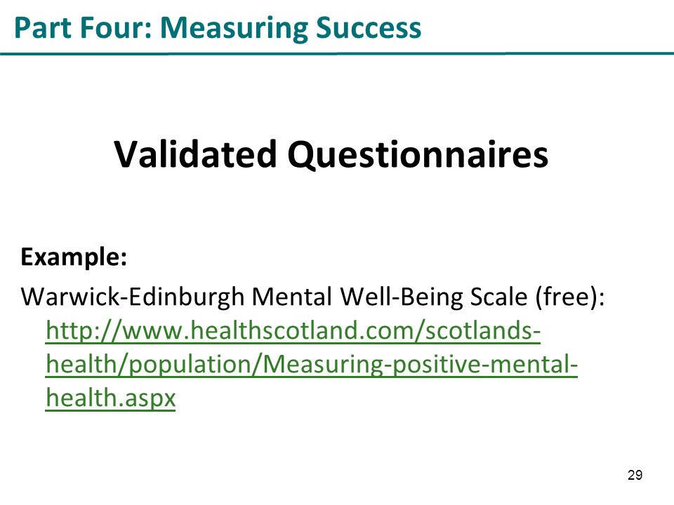 Part Four: Measuring Success Validated Questionnaires Example: Warwick-Edinburgh Mental Well-Being Scale (free): http://www.healthscotland.com/scotlands- health/population/Measuring-positive-mental- health.aspx http://www.healthscotland.com/scotlands- health/population/Measuring-positive-mental- health.aspx 29