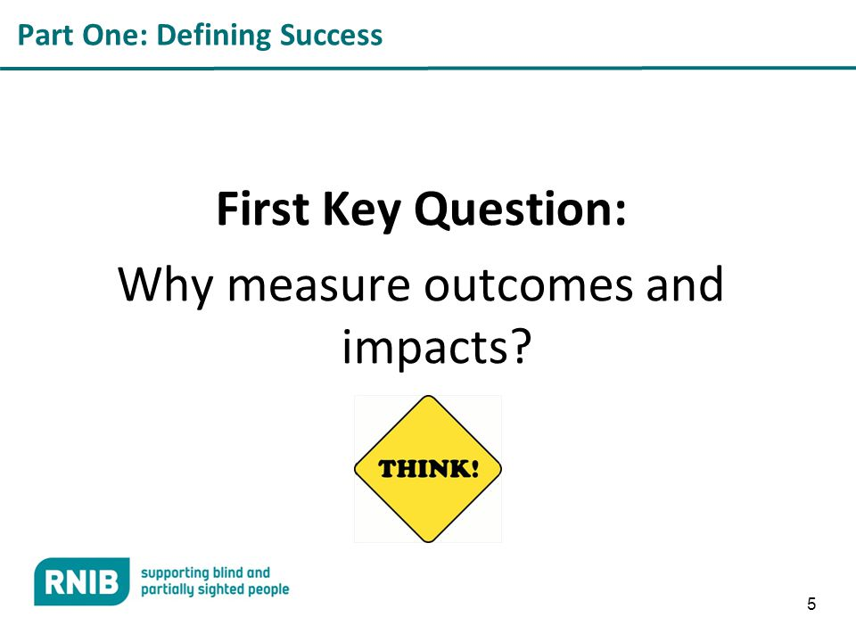 Part One: Defining Success First Key Question: Why measure outcomes and impacts 5