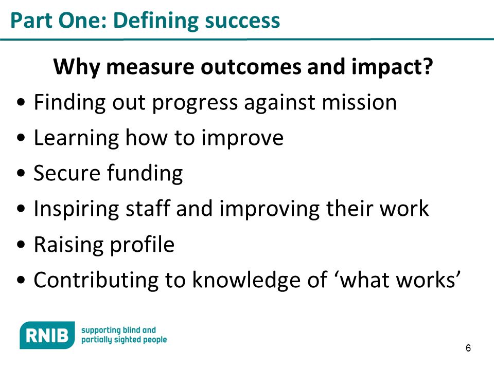 6 Part One: Defining success Why measure outcomes and impact.