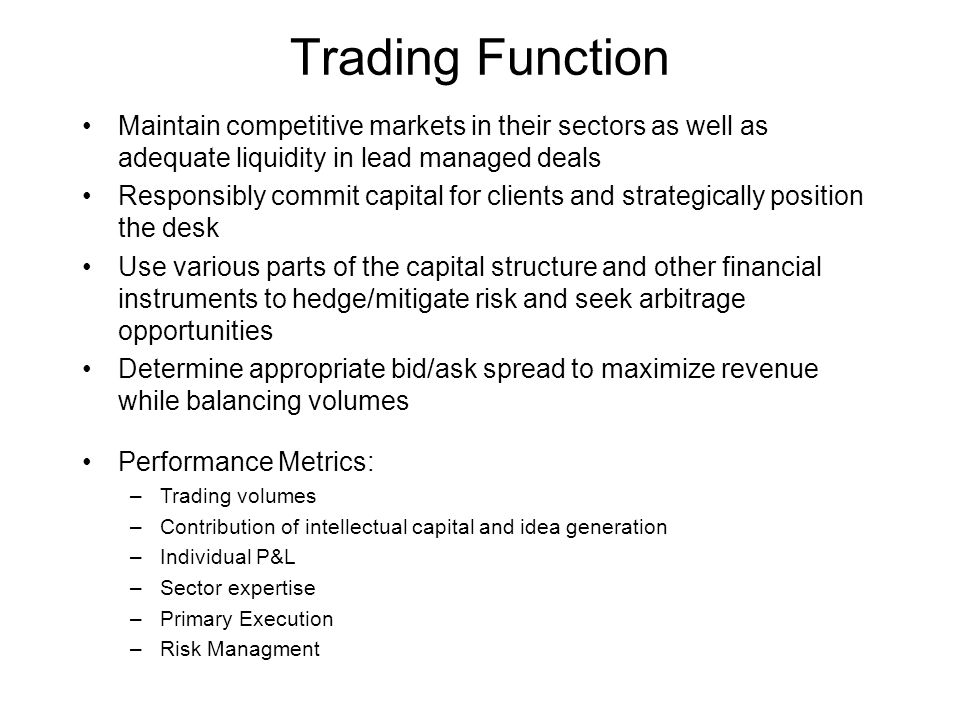 Sales Function Responsible to cover 15-20 Institutional Investors Disseminate markets and field inquiry Communicate trading ideas Distribute primary offerings Serve as their accounts liason to the institution Develop relationships to capture client flows and foster partnership Gather market intelligence and investor feedback Performance metrics: –Sales credits –Quality of business –Account influence –Information gathering –Desk protection and P&L enhancement