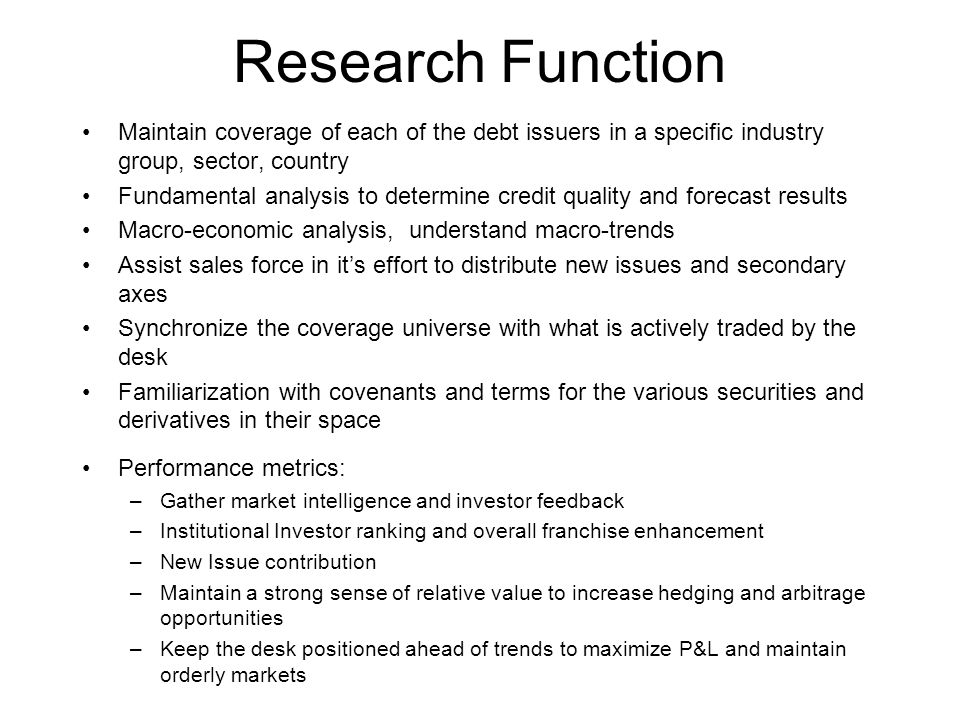 Research Function Maintain coverage of each of the debt issuers in a specific industry group, sector, country Fundamental analysis to determine credit quality and forecast results Macro-economic analysis, understand macro-trends Assist sales force in it's effort to distribute new issues and secondary axes Synchronize the coverage universe with what is actively traded by the desk Familiarization with covenants and terms for the various securities and derivatives in their space Performance metrics: –Gather market intelligence and investor feedback –Institutional Investor ranking and overall franchise enhancement –New Issue contribution –Maintain a strong sense of relative value to increase hedging and arbitrage opportunities –Keep the desk positioned ahead of trends to maximize P&L and maintain orderly markets