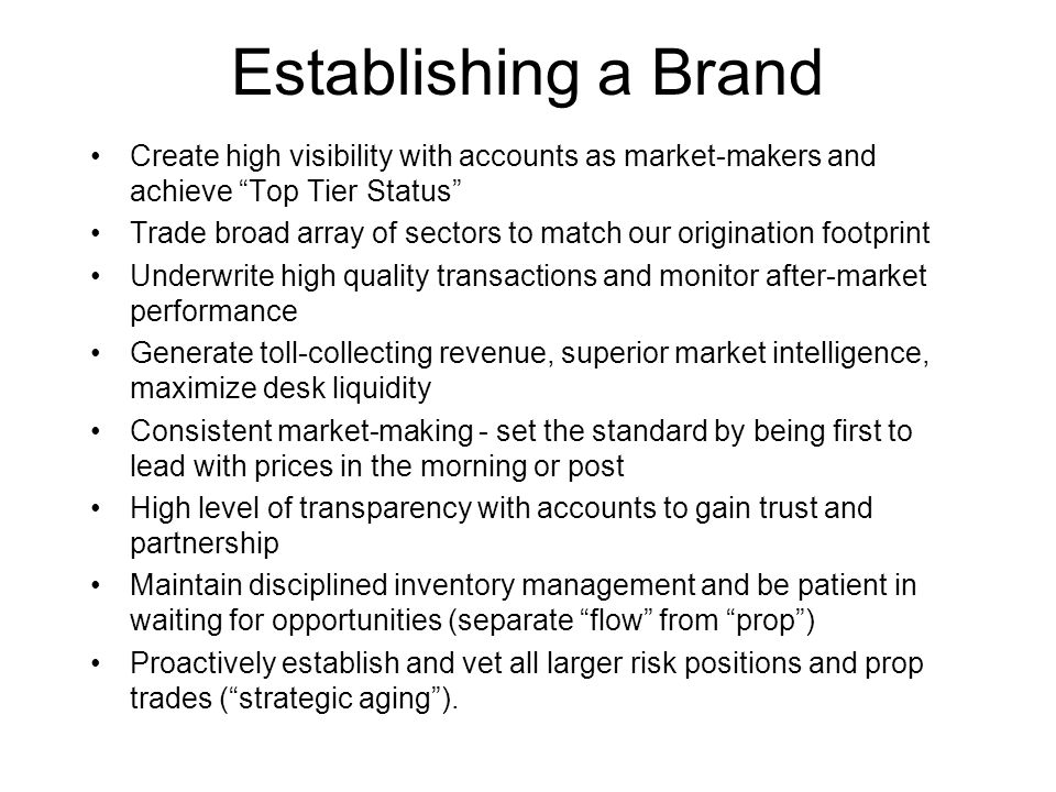 Establishing a Brand Create high visibility with accounts as market-makers and achieve Top Tier Status Trade broad array of sectors to match our origination footprint Underwrite high quality transactions and monitor after-market performance Generate toll-collecting revenue, superior market intelligence, maximize desk liquidity Consistent market-making - set the standard by being first to lead with prices in the morning or post High level of transparency with accounts to gain trust and partnership Maintain disciplined inventory management and be patient in waiting for opportunities (separate flow from prop ) Proactively establish and vet all larger risk positions and prop trades ( strategic aging ).