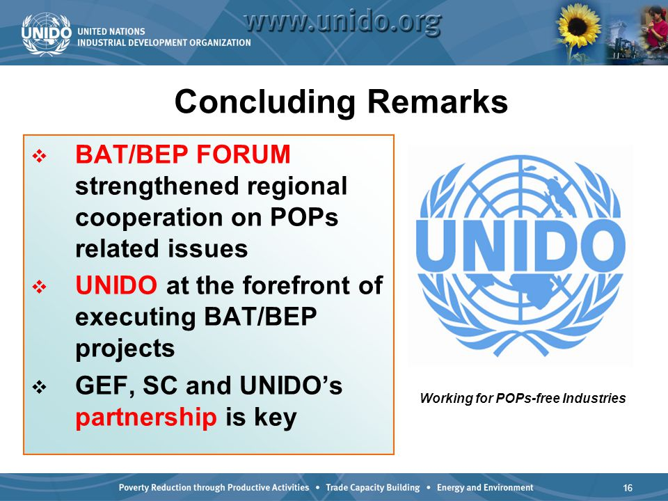 16  BAT/BEP FORUM strengthened regional cooperation on POPs related issues  UNIDO at the forefront of executing BAT/BEP projects  GEF, SC and UNIDO's partnership is key Concluding Remarks Working for POPs-free Industries