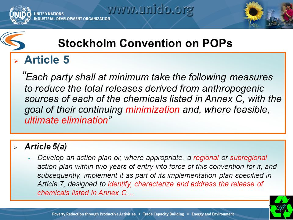 2 Stockholm Convention on POPs  Article 5 Each party shall at minimum take the following measures to reduce the total releases derived from anthropogenic sources of each of the chemicals listed in Annex C, with the goal of their continuing minimization and, where feasible, ultimate elimination  Article 5(a)  Develop an action plan or, where appropriate, a regional or subregional action plan within two years of entry into force of this convention for it, and subsequently, implement it as part of its implementation plan specified in Article 7, designed to identify, characterize and address the release of chemicals listed in Annex C…