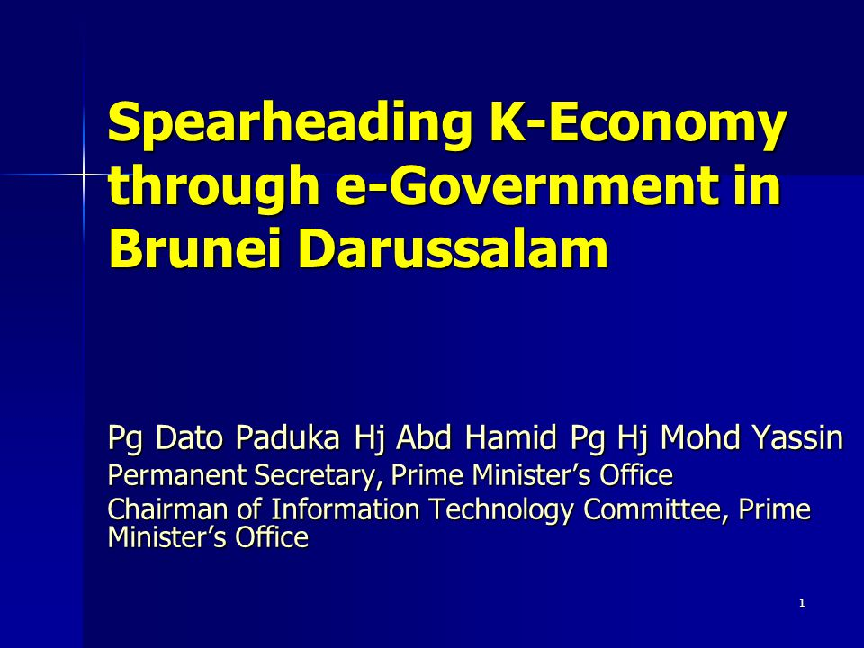 1 Spearheading K-Economy through e-Government in Brunei Darussalam Pg Dato Paduka Hj Abd Hamid Pg Hj Mohd Yassin Permanent Secretary, Prime Minister's Office Chairman of Information Technology Committee, Prime Minister's Office