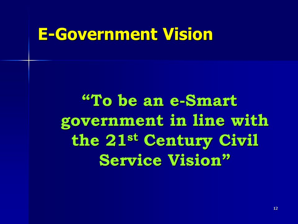 """12 E-Government Vision """"To be an e-Smart government in line with the 21 st Century Civil Service Vision"""""""