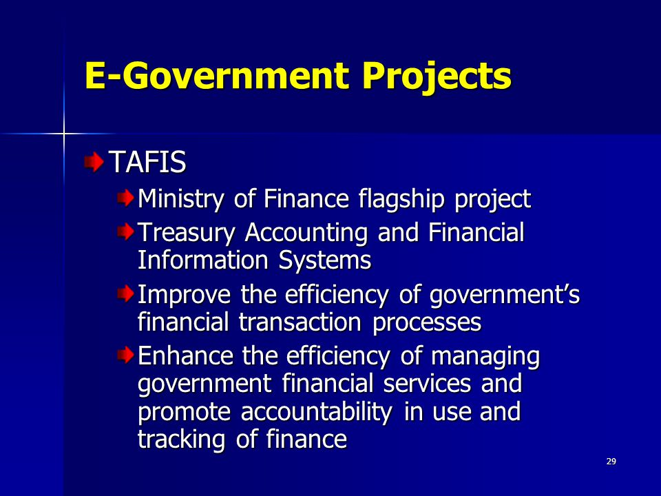 29 E-Government Projects TAFIS Ministry of Finance flagship project Treasury Accounting and Financial Information Systems Improve the efficiency of government's financial transaction processes Enhance the efficiency of managing government financial services and promote accountability in use and tracking of finance