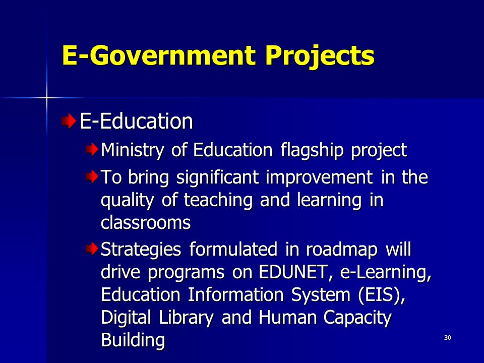 30 E-Government Projects E-Education Ministry of Education flagship project To bring significant improvement in the quality of teaching and learning i