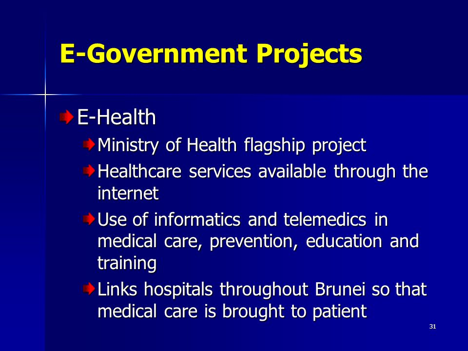 31 E-Government Projects E-Health Ministry of Health flagship project Healthcare services available through the internet Use of informatics and teleme