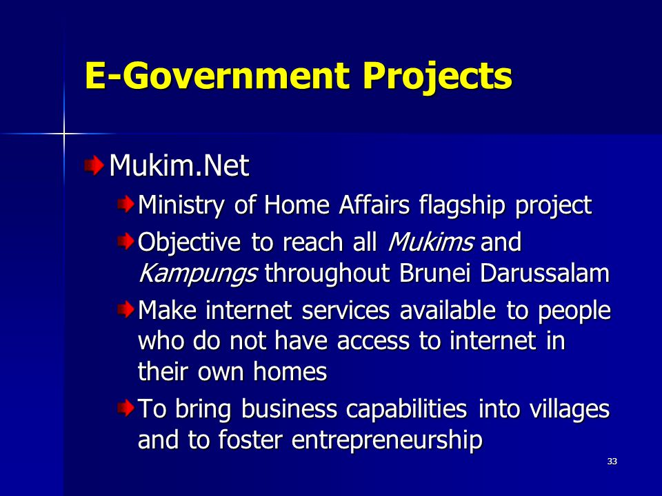 33 E-Government Projects Mukim.Net Ministry of Home Affairs flagship project Objective to reach all Mukims and Kampungs throughout Brunei Darussalam M