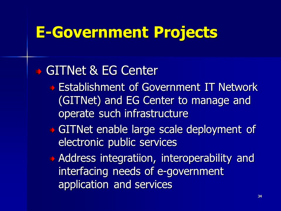 34 E-Government Projects GITNet & EG Center Establishment of Government IT Network (GITNet) and EG Center to manage and operate such infrastructure GI
